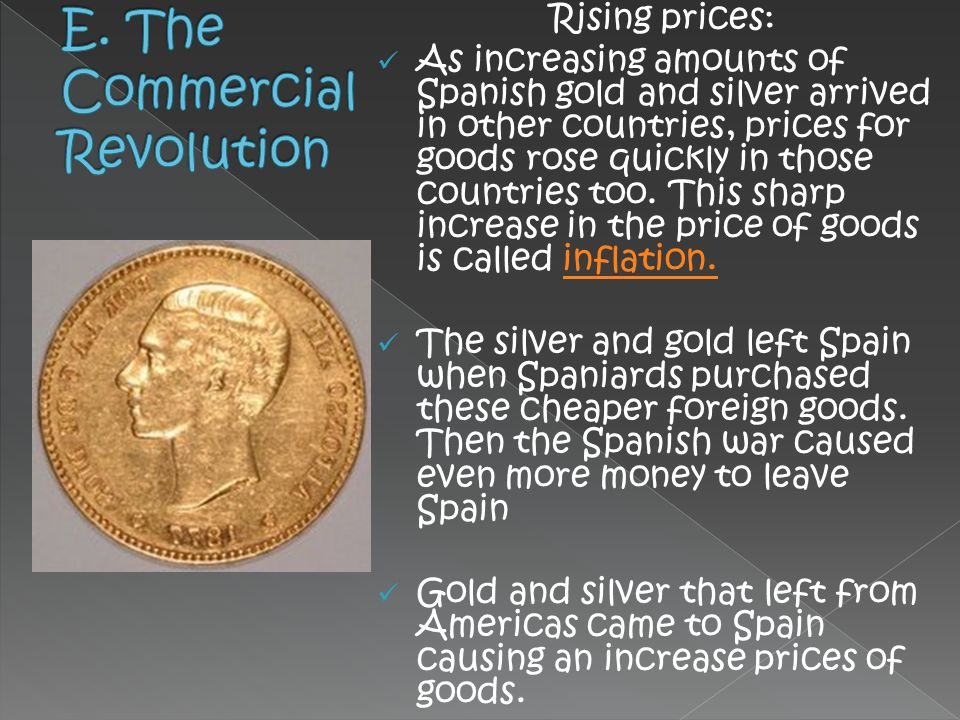 Rising prices: As increasing amounts of Spanish gold and silver arrived in other countries, prices for goods rose quickly in those countries too. This