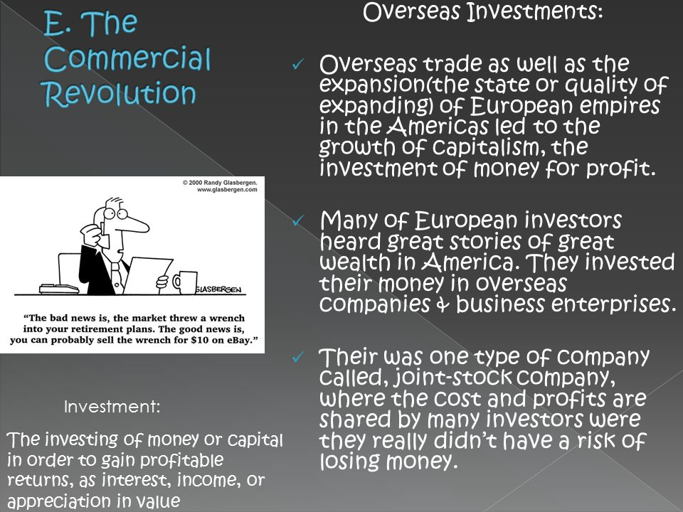Overseas Investments: Overseas trade as well as the expansion(the state or quality of expanding) of European empires in the Americas led to the growth