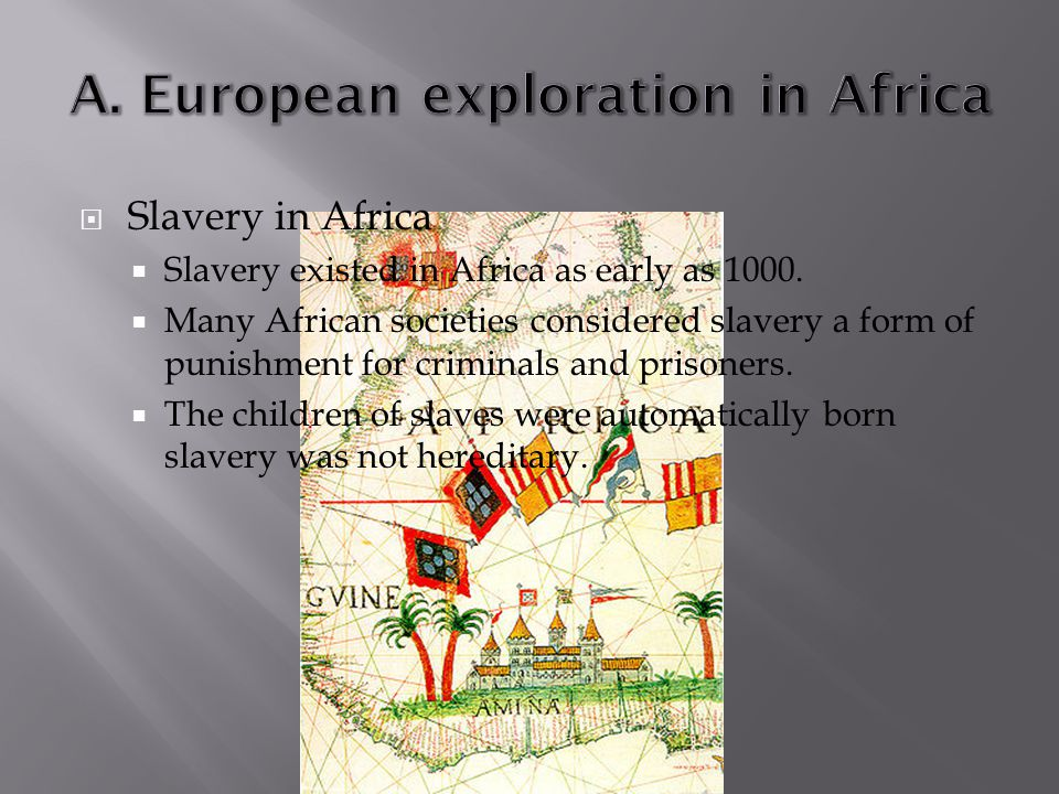  Slavery in Africa  Slavery existed in Africa as early as 1000.  Many African societies considered slavery a form of punishment for criminals and p
