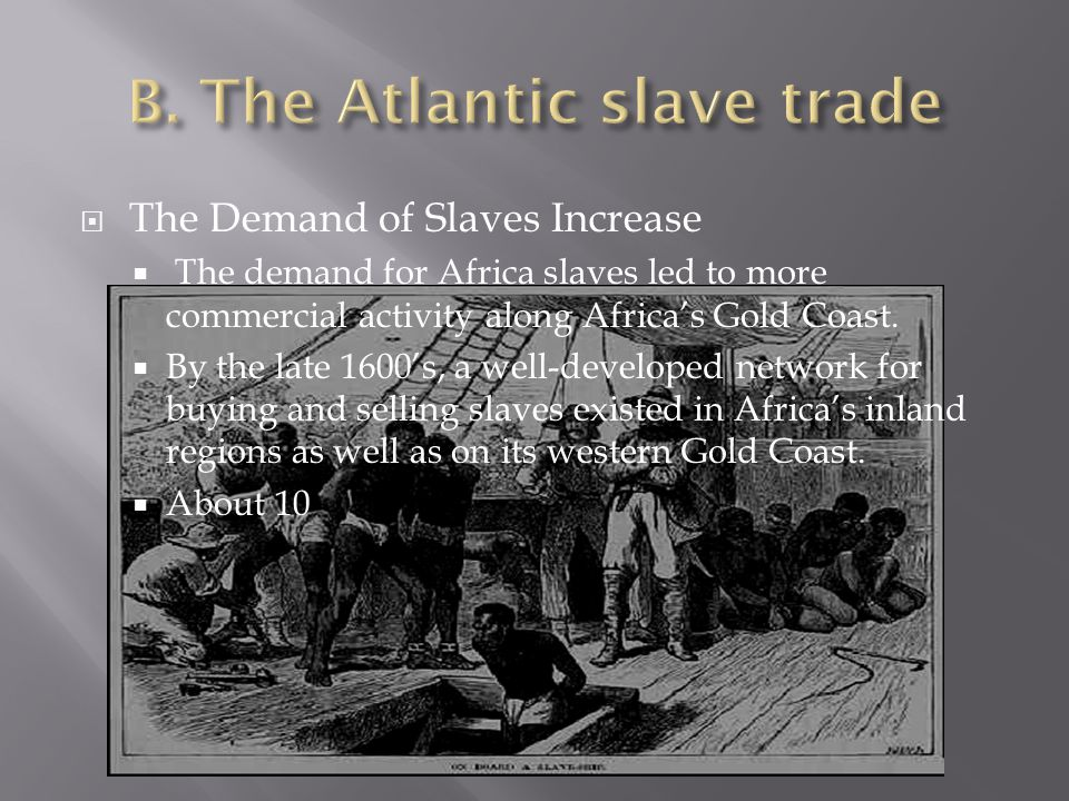  The Demand of Slaves Increase  The demand for Africa slaves led to more commercial activity along Africa's Gold Coast.  By the late 1600's, a well
