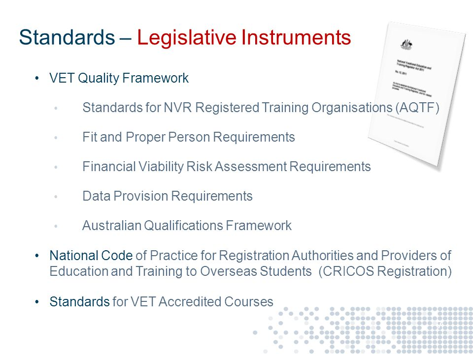 VET Quality Framework Standards for NVR Registered Training Organisations (AQTF) Fit and Proper Person Requirements Financial Viability Risk Assessment Requirements Data Provision Requirements Australian Qualifications Framework National Code of Practice for Registration Authorities and Providers of Education and Training to Overseas Students (CRICOS Registration) Standards for VET Accredited Courses 7 Standards – Legislative Instruments
