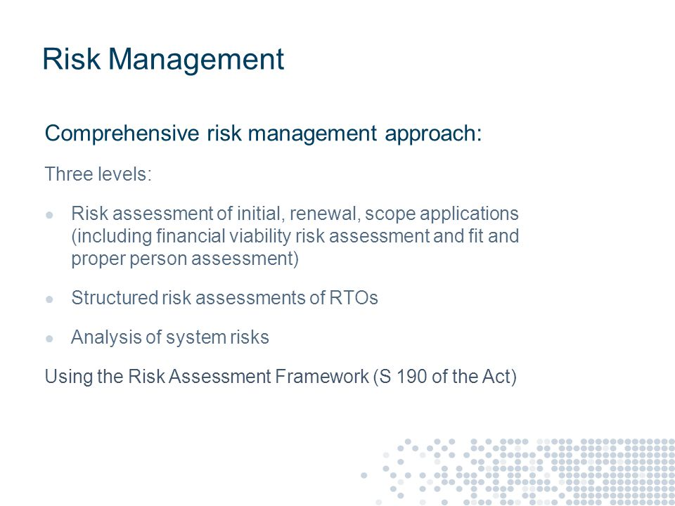Risk Management Comprehensive risk management approach: Three levels: ● Risk assessment of initial, renewal, scope applications (including financial viability risk assessment and fit and proper person assessment) ● Structured risk assessments of RTOs ● Analysis of system risks Using the Risk Assessment Framework (S 190 of the Act)