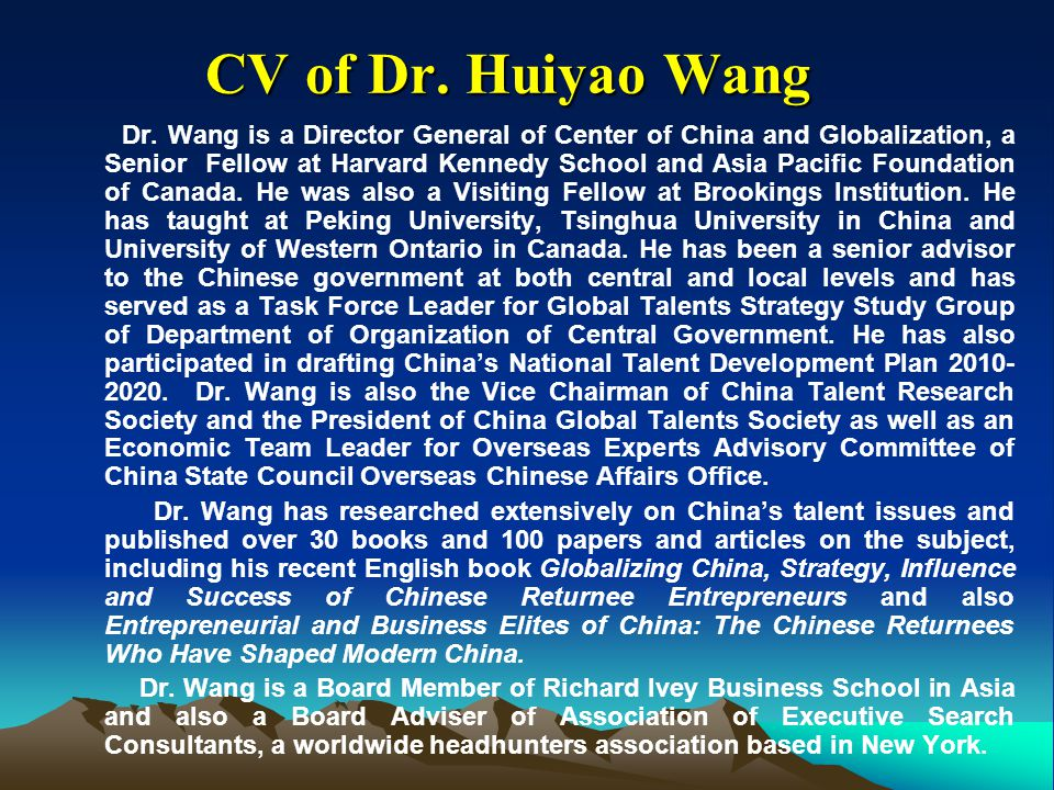 CV of Dr. Huiyao Wang CV of Dr. Huiyao Wang Dr. Wang is a Director General of Center of China and Globalization, a Senior Fellow at Harvard Kennedy Sc