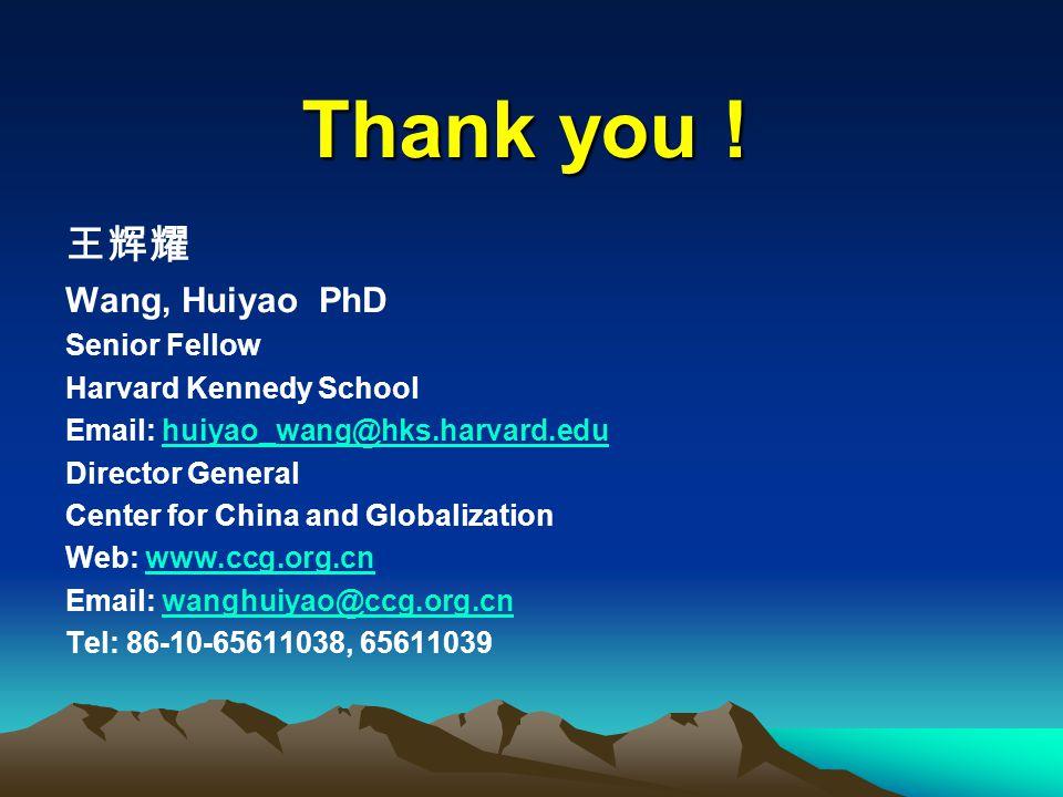 Thank you ! 王辉耀 Wang, Huiyao PhD Senior Fellow Harvard Kennedy School Email: huiyao_wang@hks.harvard.eduhuiyao_wang@hks.harvard.edu Director General C
