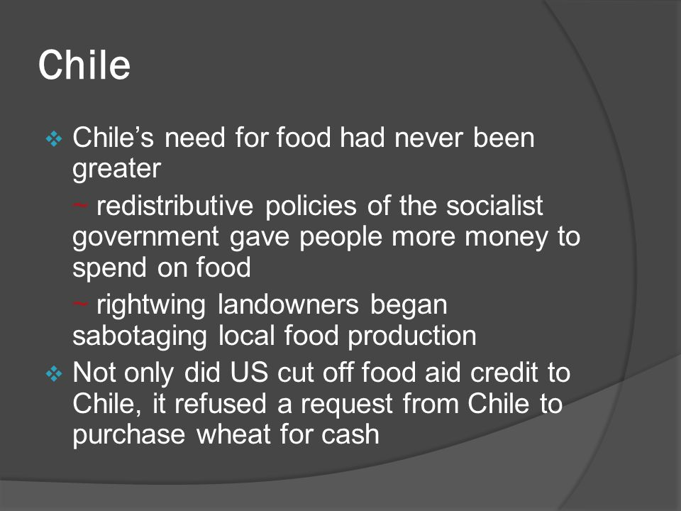 Chile  Chile's need for food had never been greater ~ redistributive policies of the socialist government gave people more money to spend on food ~ rightwing landowners began sabotaging local food production  Not only did US cut off food aid credit to Chile, it refused a request from Chile to purchase wheat for cash