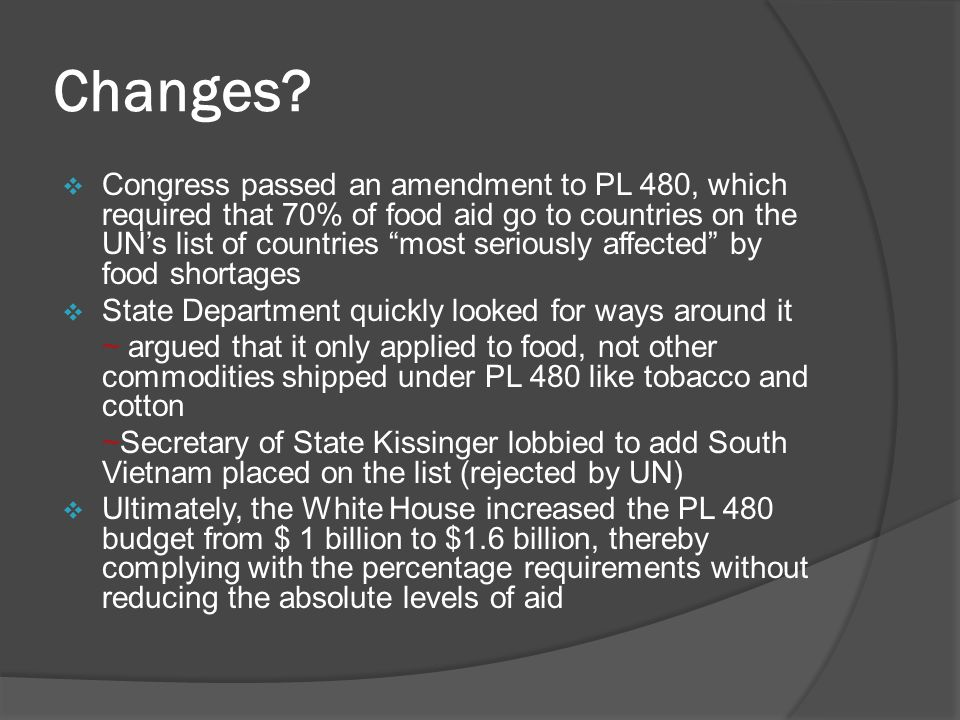 """Changes?  Congress passed an amendment to PL 480, which required that 70% of food aid go to countries on the UN's list of countries """"most seriously a"""