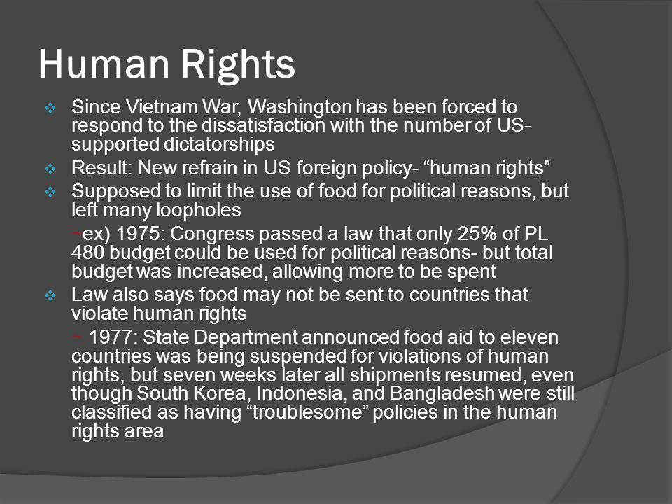 Human Rights  Since Vietnam War, Washington has been forced to respond to the dissatisfaction with the number of US- supported dictatorships  Result: New refrain in US foreign policy- human rights  Supposed to limit the use of food for political reasons, but left many loopholes ~ex) 1975: Congress passed a law that only 25% of PL 480 budget could be used for political reasons- but total budget was increased, allowing more to be spent  Law also says food may not be sent to countries that violate human rights ~ 1977: State Department announced food aid to eleven countries was being suspended for violations of human rights, but seven weeks later all shipments resumed, even though South Korea, Indonesia, and Bangladesh were still classified as having troublesome policies in the human rights area
