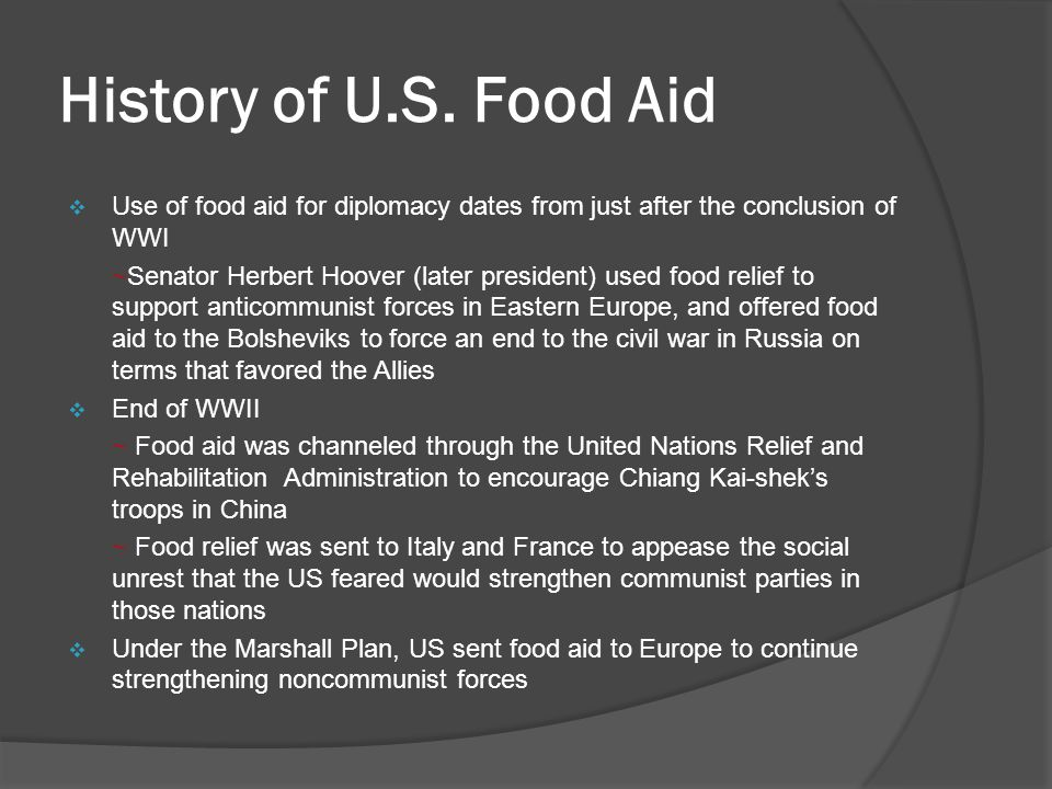 Public Law 480 (PL 480)  Passed in 1954 ~ Food aid became a tool of US imperialism  Was intended to primarily to develop future markets for US grain exports and to solve the problem of surpluses by dumping them overseas  The humanitarian intent clause was added much later  In the past 25 years, about $30 billion worth of agricultural commodities have been shipped overseas under this program