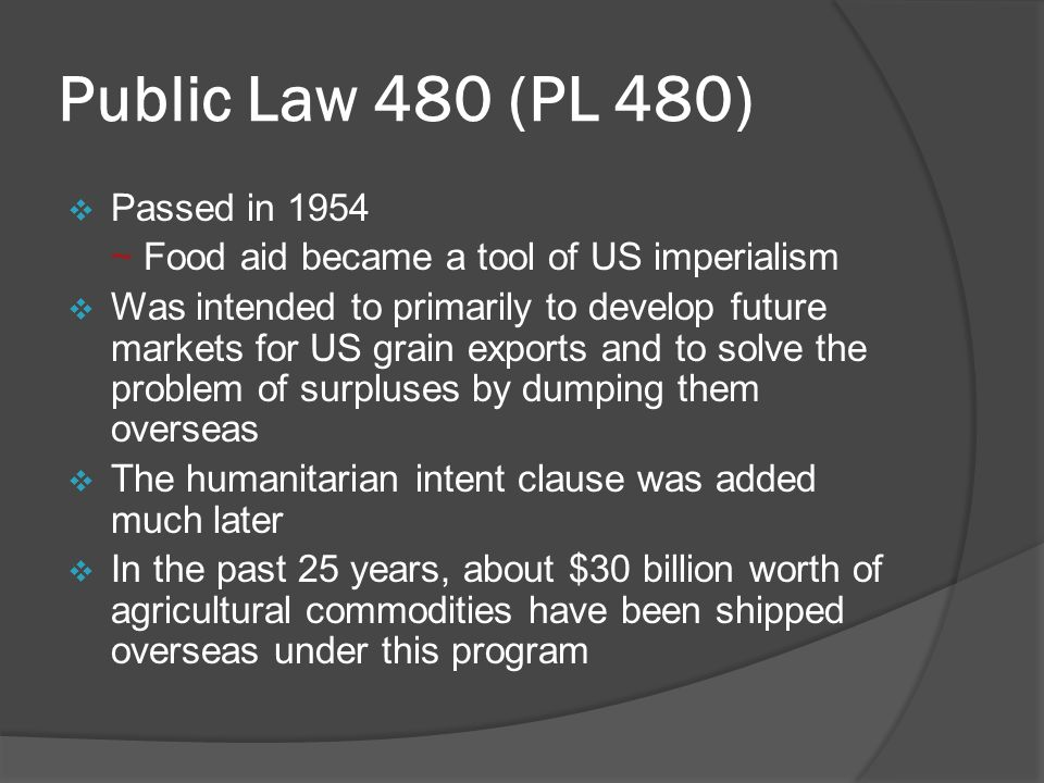 Public Law 480 (PL 480)  Passed in 1954 ~ Food aid became a tool of US imperialism  Was intended to primarily to develop future markets for US grain exports and to solve the problem of surpluses by dumping them overseas  The humanitarian intent clause was added much later  In the past 25 years, about $30 billion worth of agricultural commodities have been shipped overseas under this program