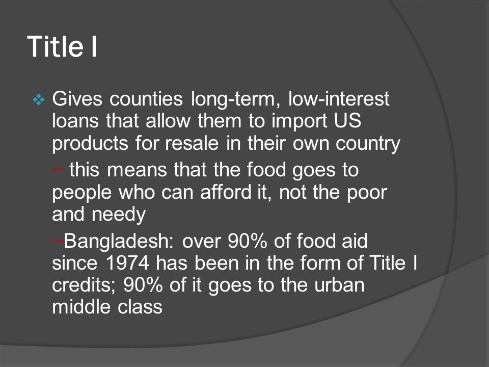 Title I  Gives counties long-term, low-interest loans that allow them to import US products for resale in their own country ~ this means that the food goes to people who can afford it, not the poor and needy ~Bangladesh: over 90% of food aid since 1974 has been in the form of Title I credits; 90% of it goes to the urban middle class