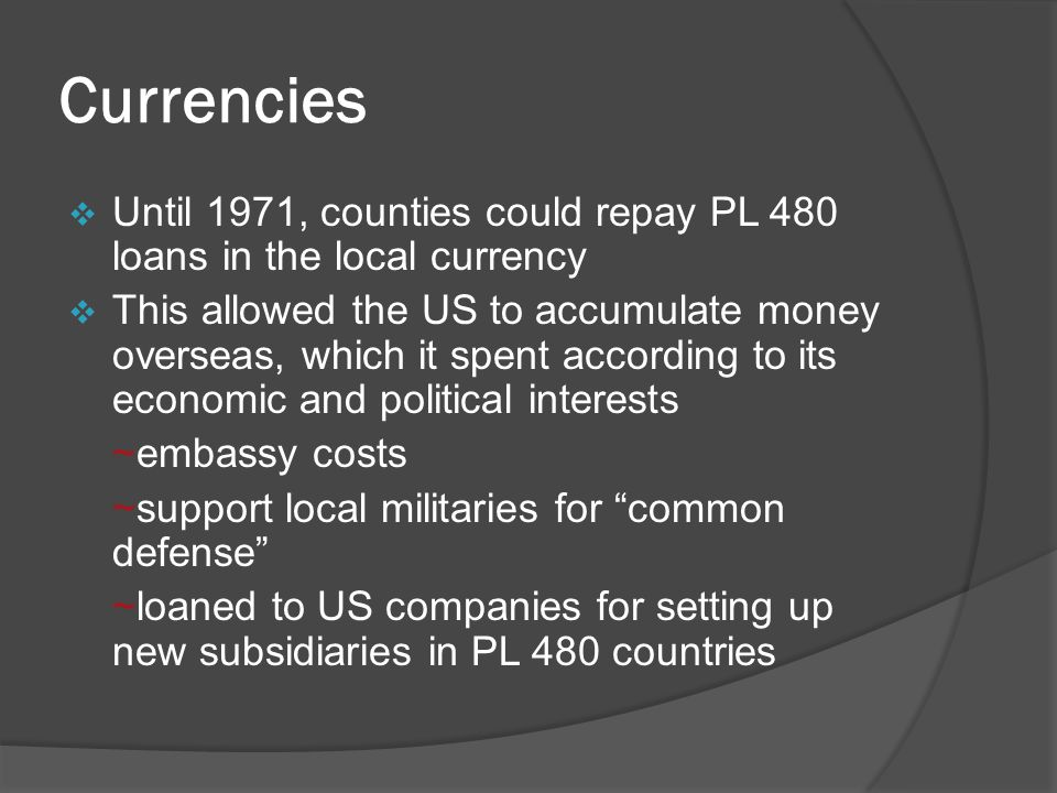Currencies  Until 1971, counties could repay PL 480 loans in the local currency  This allowed the US to accumulate money overseas, which it spent according to its economic and political interests ~embassy costs ~support local militaries for common defense ~loaned to US companies for setting up new subsidiaries in PL 480 countries