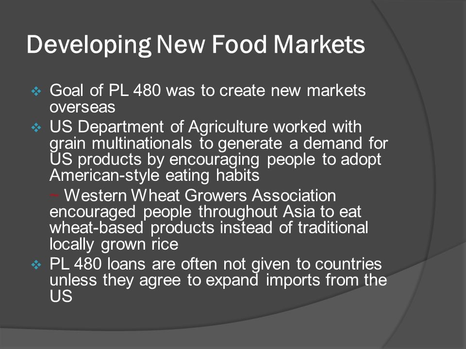Developing New Food Markets  Goal of PL 480 was to create new markets overseas  US Department of Agriculture worked with grain multinationals to generate a demand for US products by encouraging people to adopt American-style eating habits ~ Western Wheat Growers Association encouraged people throughout Asia to eat wheat-based products instead of traditional locally grown rice  PL 480 loans are often not given to countries unless they agree to expand imports from the US