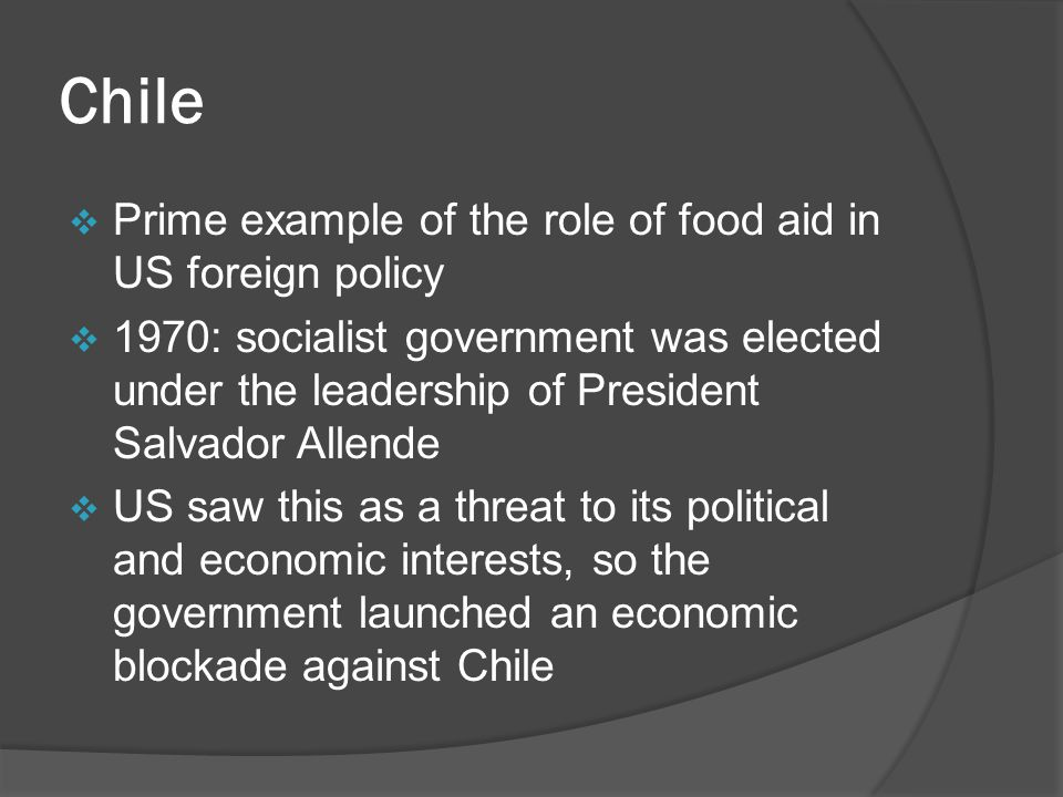 Chile  Prime example of the role of food aid in US foreign policy  1970: socialist government was elected under the leadership of President Salvador Allende  US saw this as a threat to its political and economic interests, so the government launched an economic blockade against Chile