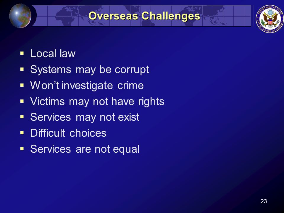 23 Overseas Challenges  Local law  Systems may be corrupt  Won't investigate crime  Victims may not have rights  Services may not exist  Difficult choices  Services are not equal