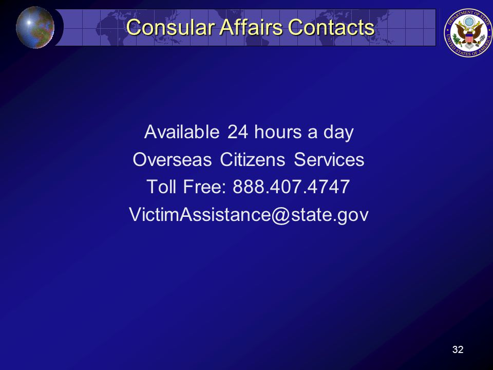 Consular Affairs Contacts Available 24 hours a day Overseas Citizens Services Toll Free: 888.407.4747 VictimAssistance@state.gov 32