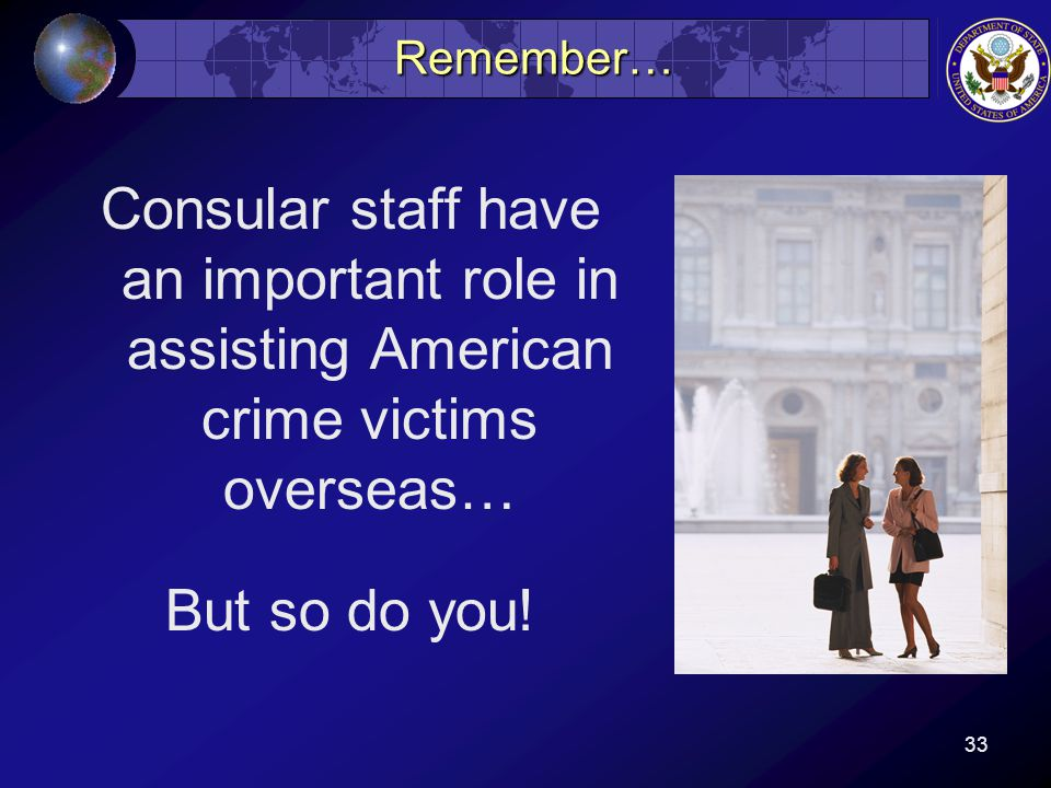 33 Remember… Consular staff have an important role in assisting American crime victims overseas… But so do you!