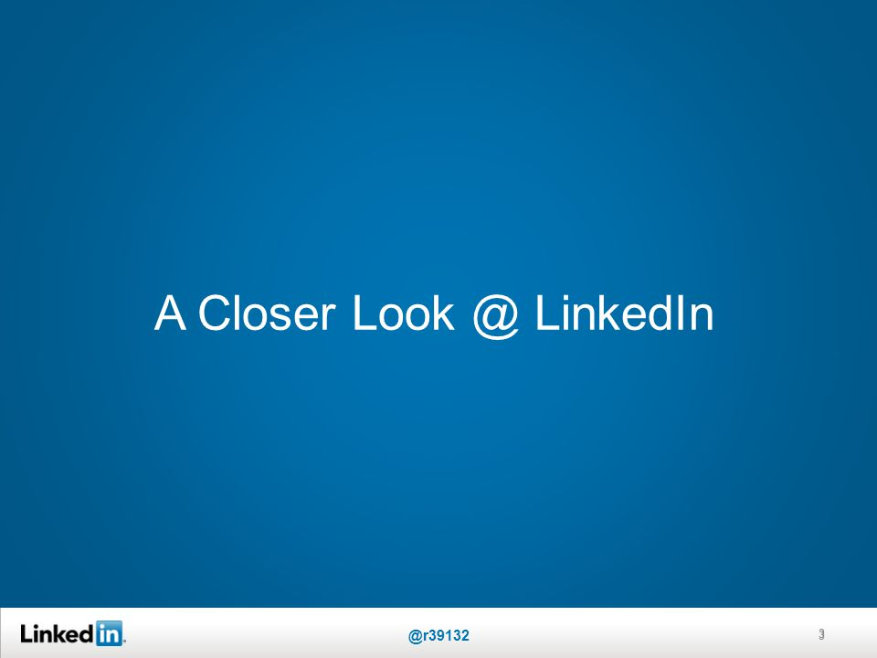 A Closer Look @ LinkedIn 3 @r39132 3