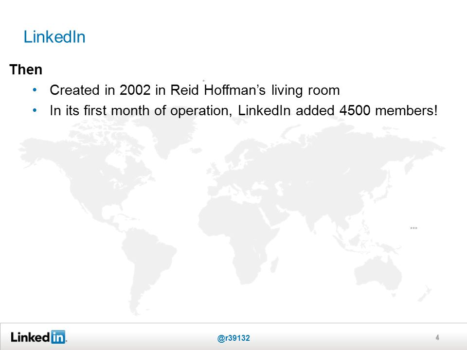 LinkedIn 4 * *** Then Created in 2002 in Reid Hoffman's living room In its first month of operation, LinkedIn added 4500 members.