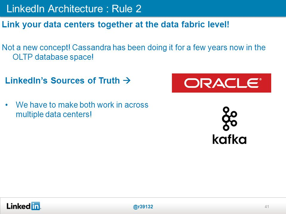 LinkedIn Architecture : Rule 2 @r39132 41 Link your data centers together at the data fabric level.