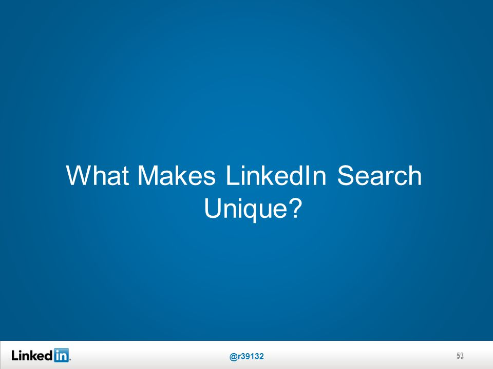 What Makes LinkedIn Search Unique 53 @r39132 53