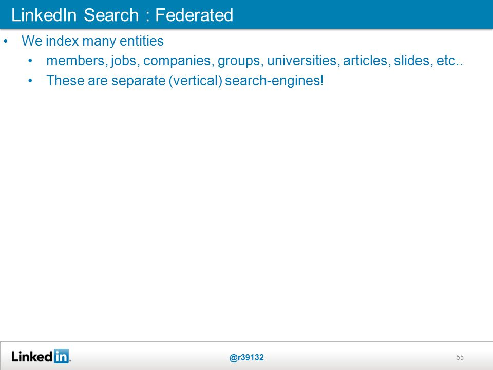 LinkedIn Search : Federated @r39132 55 We index many entities members, jobs, companies, groups, universities, articles, slides, etc..