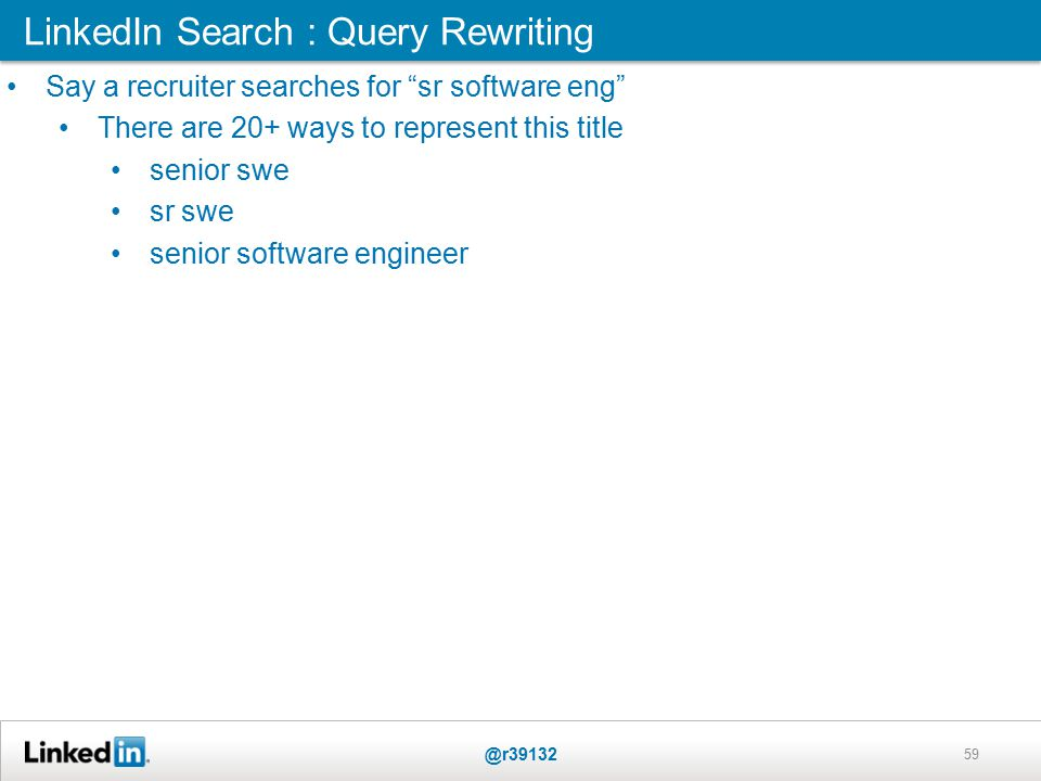 LinkedIn Search : Query Rewriting @r39132 59 Say a recruiter searches for sr software eng There are 20+ ways to represent this title senior swe sr swe senior software engineer