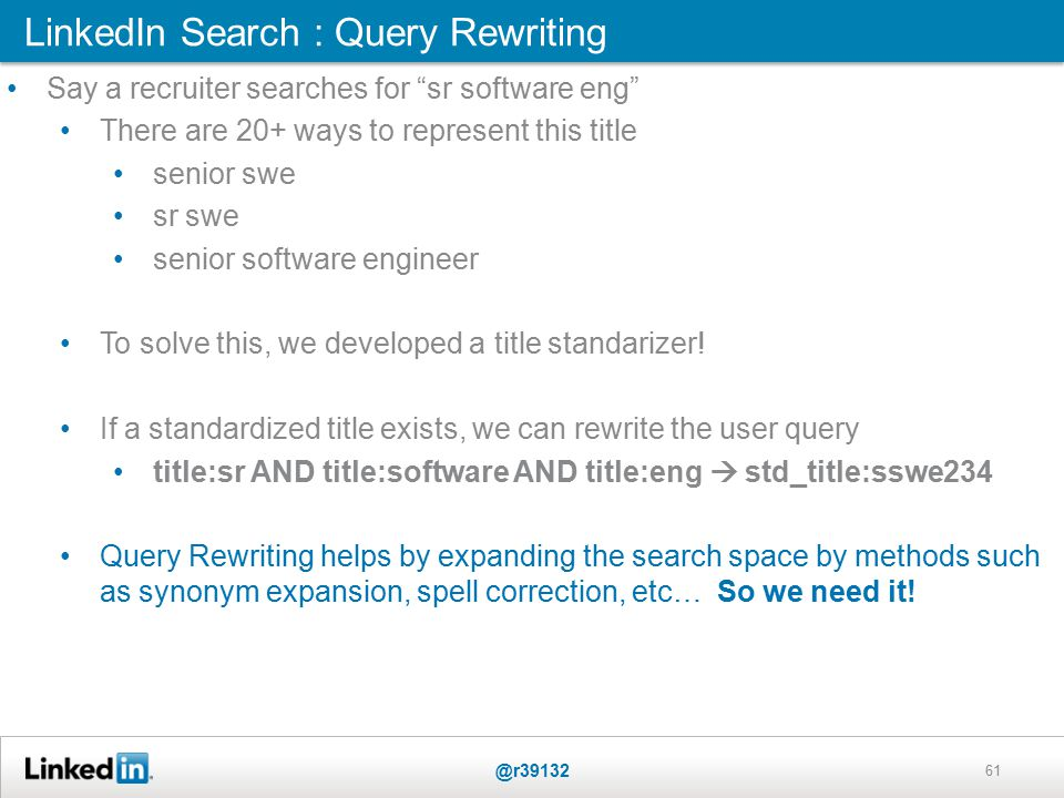 LinkedIn Search : Query Rewriting @r39132 61 Say a recruiter searches for sr software eng There are 20+ ways to represent this title senior swe sr swe senior software engineer To solve this, we developed a title standarizer.
