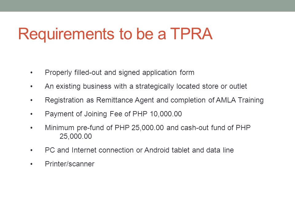 Requirements to be a TPRA Properly filled-out and signed application form An existing business with a strategically located store or outlet Registration as Remittance Agent and completion of AMLA Training Payment of Joining Fee of PHP 10,000.00 Minimum pre-fund of PHP 25,000.00 and cash-out fund of PHP 25,000.00 PC and Internet connection or Android tablet and data line Printer/scanner