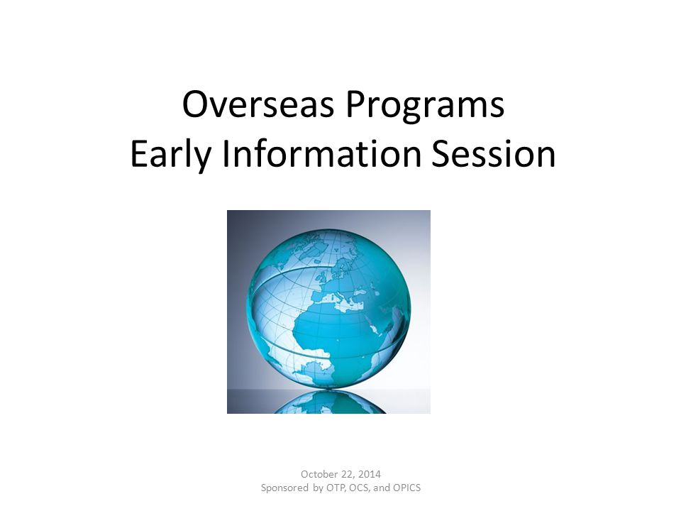 Overseas Programs Early Information Session October 22, 2014 Sponsored by OTP, OCS, and OPICS