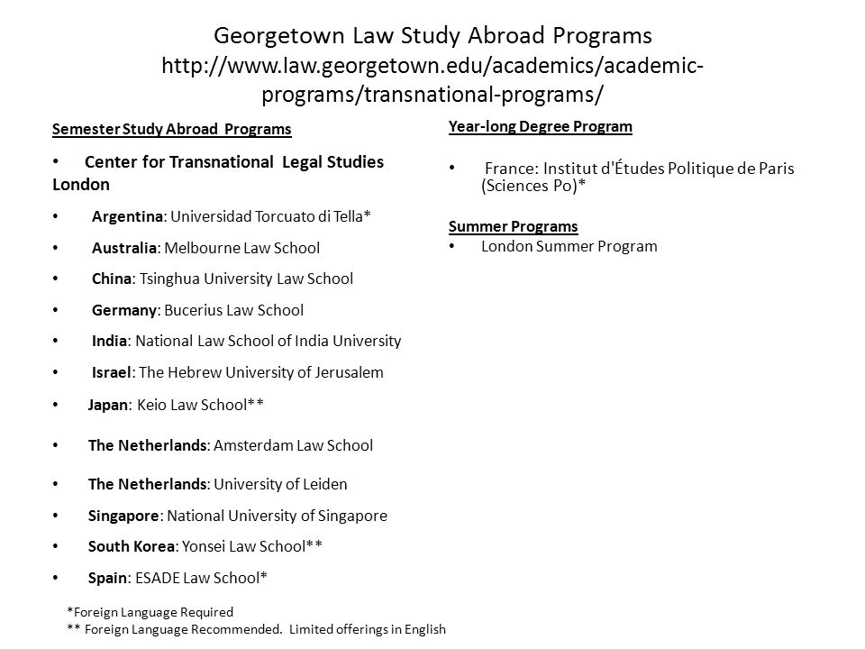 Georgetown Law Study Abroad Programs http://www.law.georgetown.edu/academics/academic- programs/transnational-programs/ Semester Study Abroad Programs Center for Transnational Legal Studies London Argentina: Universidad Torcuato di Tella* Australia: Melbourne Law School China: Tsinghua University Law School Germany: Bucerius Law School India: National Law School of India University Israel: The Hebrew University of Jerusalem Japan: Keio Law School** The Netherlands: Amsterdam Law School The Netherlands: University of Leiden Singapore: National University of Singapore South Korea: Yonsei Law School** Spain: ESADE Law School* Year-long Degree Program France: Institut d Études Politique de Paris (Sciences Po)* Summer Programs London Summer Program *Foreign Language Required ** Foreign Language Recommended.