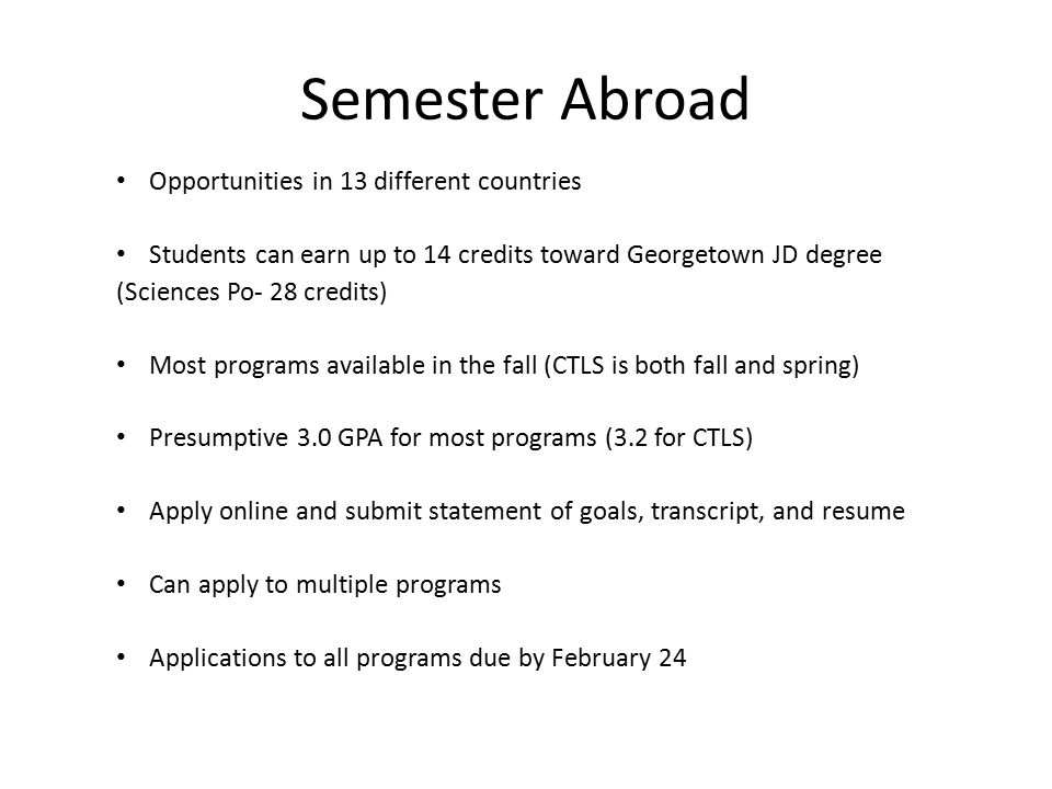Semester Abroad Opportunities in 13 different countries Students can earn up to 14 credits toward Georgetown JD degree (Sciences Po- 28 credits) Most programs available in the fall (CTLS is both fall and spring) Presumptive 3.0 GPA for most programs (3.2 for CTLS) Apply online and submit statement of goals, transcript, and resume Can apply to multiple programs Applications to all programs due by February 24