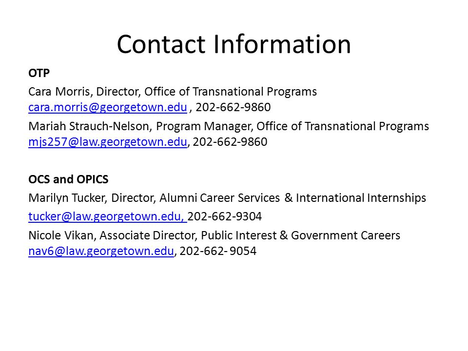 Contact Information OTP Cara Morris, Director, Office of Transnational Programs cara.morris@georgetown.edu, 202-662-9860 cara.morris@georgetown.edu Mariah Strauch-Nelson, Program Manager, Office of Transnational Programs mjs257@law.georgetown.edu, 202-662-9860 mjs257@law.georgetown.edu OCS and OPICS Marilyn Tucker, Director, Alumni Career Services & International Internships tucker@law.georgetown.edu, tucker@law.georgetown.edu, 202-662-9304 Nicole Vikan, Associate Director, Public Interest & Government Careers nav6@law.georgetown.edu, 202-662- 9054 nav6@law.georgetown.edu