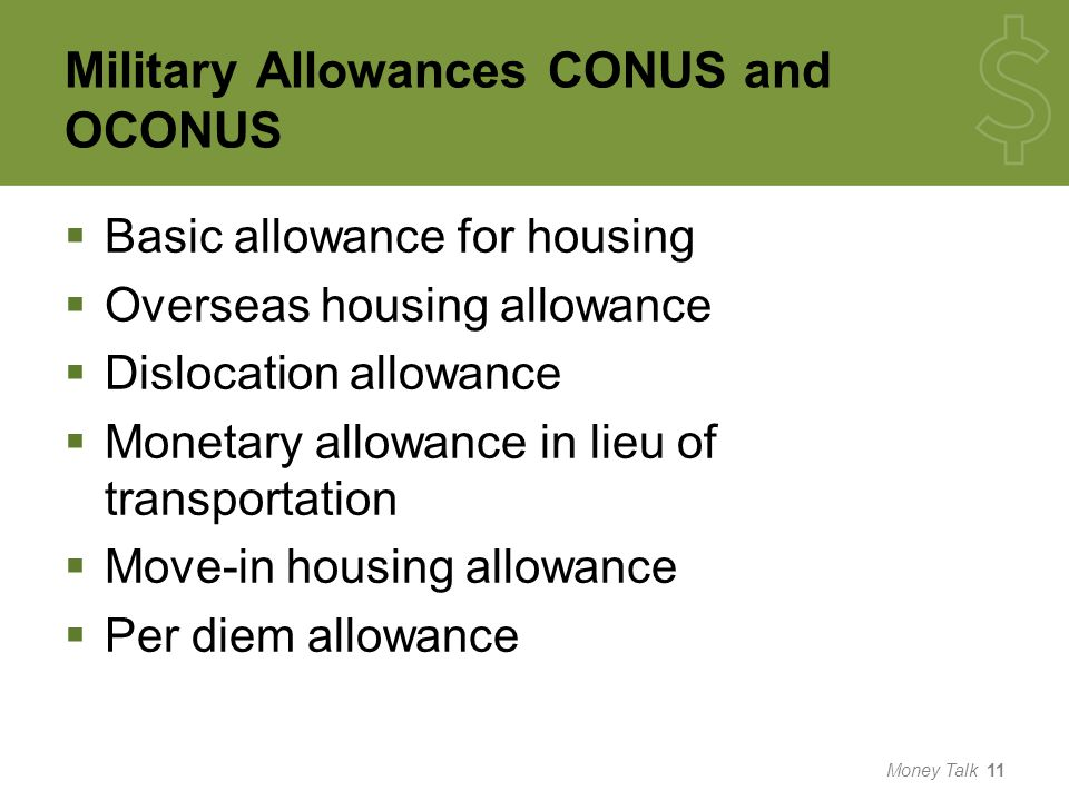 Military Allowances CONUS and OCONUS  Basic allowance for housing  Overseas housing allowance  Dislocation allowance  Monetary allowance in lieu of transportation  Move-in housing allowance  Per diem allowance Money Talk 11