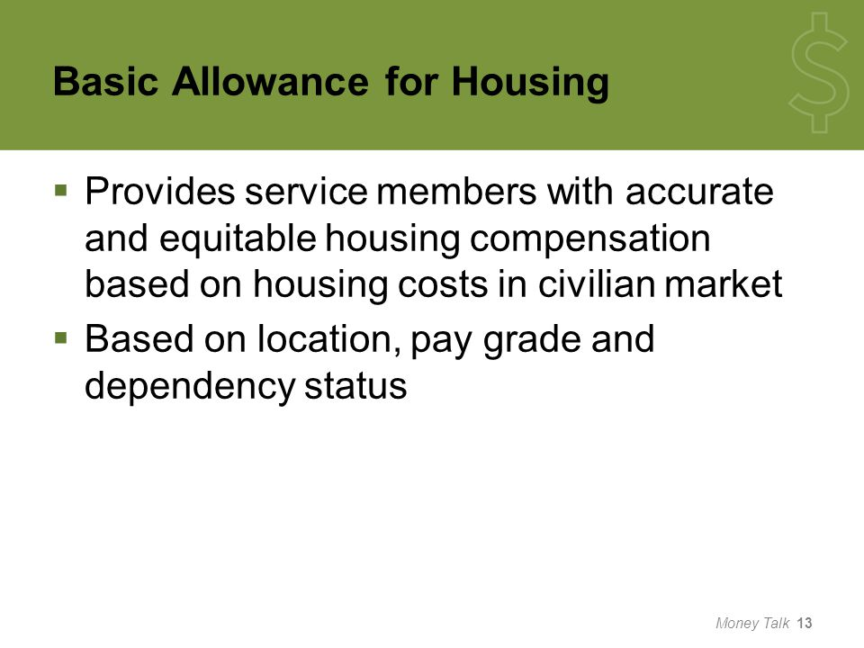 Basic Allowance for Housing  Provides service members with accurate and equitable housing compensation based on housing costs in civilian market  Based on location, pay grade and dependency status Money Talk 13