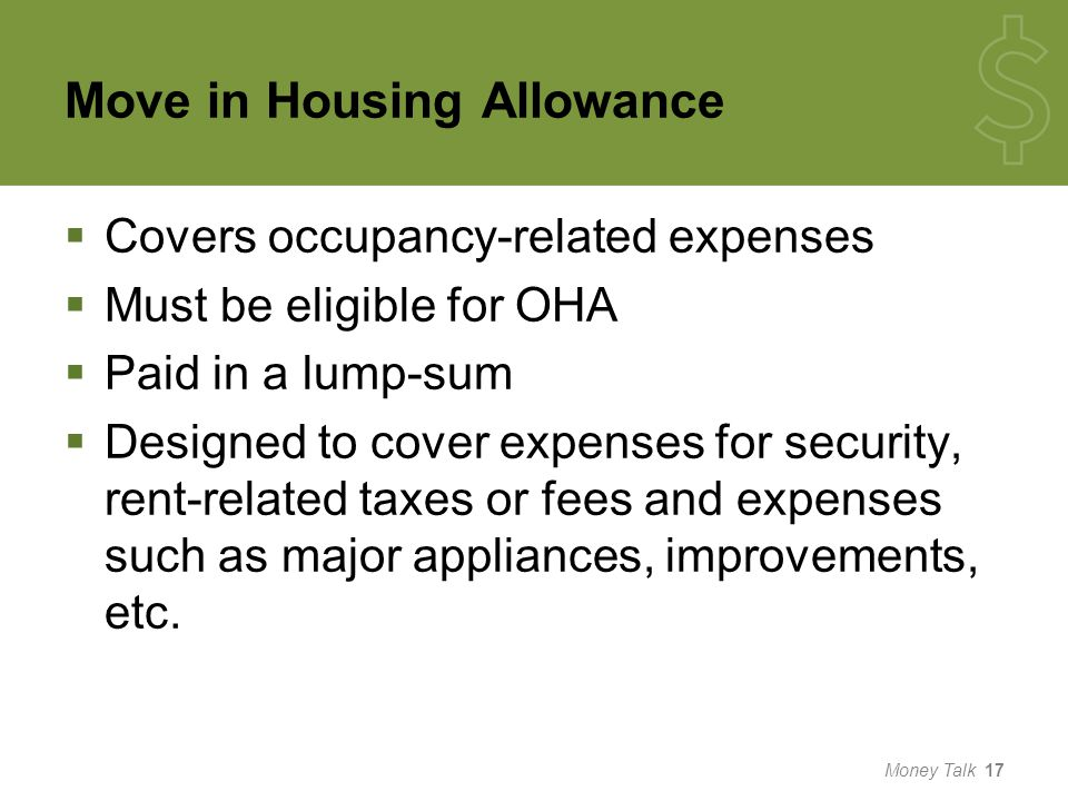Move in Housing Allowance  Covers occupancy-related expenses  Must be eligible for OHA  Paid in a lump-sum  Designed to cover expenses for security, rent-related taxes or fees and expenses such as major appliances, improvements, etc.
