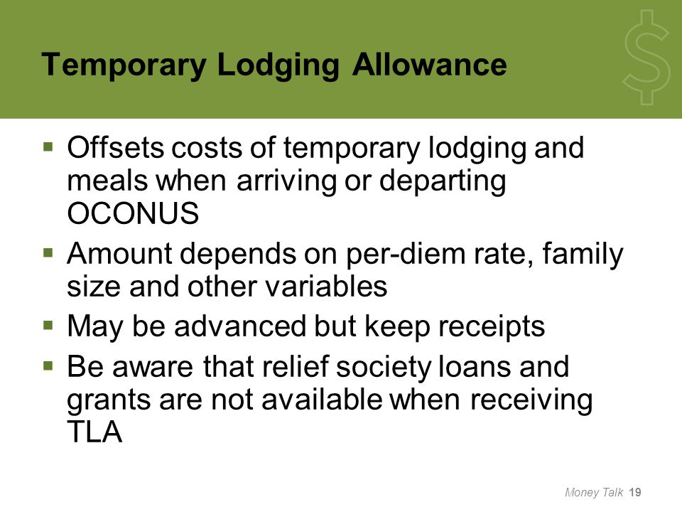 Temporary Lodging Allowance  Offsets costs of temporary lodging and meals when arriving or departing OCONUS  Amount depends on per-diem rate, family size and other variables  May be advanced but keep receipts  Be aware that relief society loans and grants are not available when receiving TLA Money Talk 19