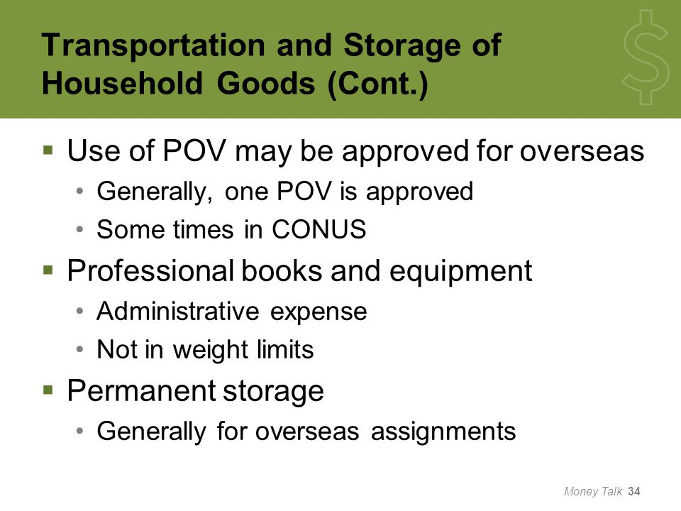 Transportation and Storage of Household Goods (Cont.)  Use of POV may be approved for overseas Generally, one POV is approved Some times in CONUS  Professional books and equipment Administrative expense Not in weight limits  Permanent storage Generally for overseas assignments Money Talk 34