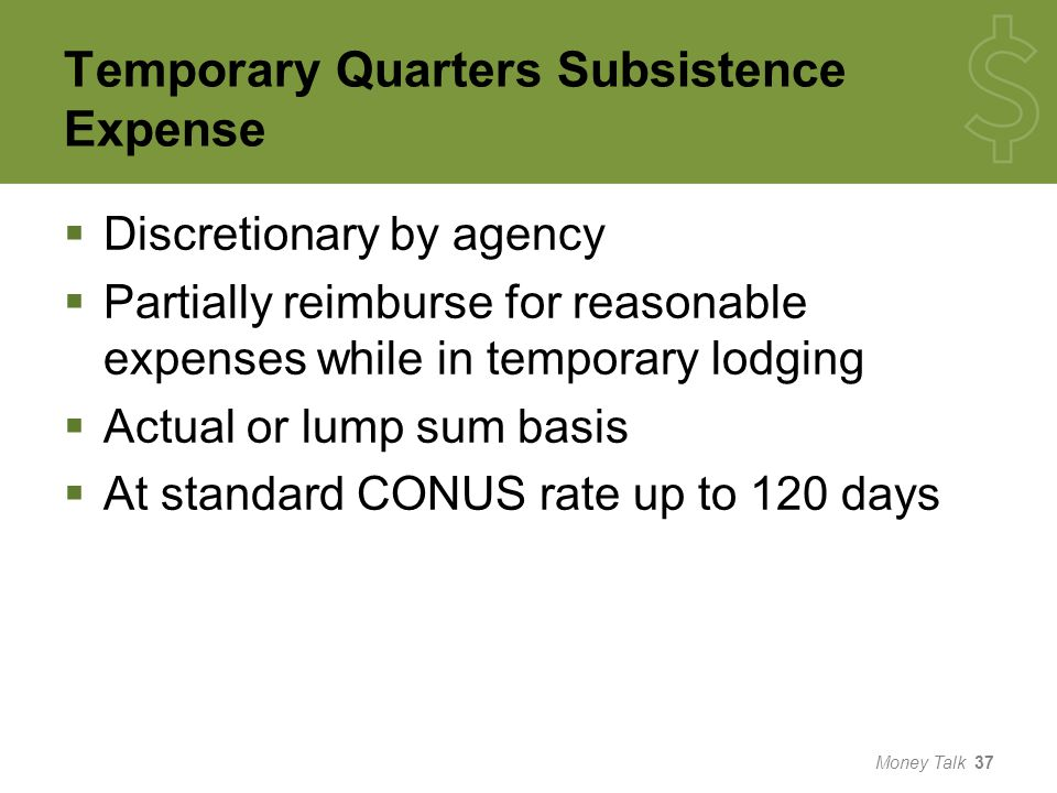 Temporary Quarters Subsistence Expense  Discretionary by agency  Partially reimburse for reasonable expenses while in temporary lodging  Actual or lump sum basis  At standard CONUS rate up to 120 days Money Talk 37