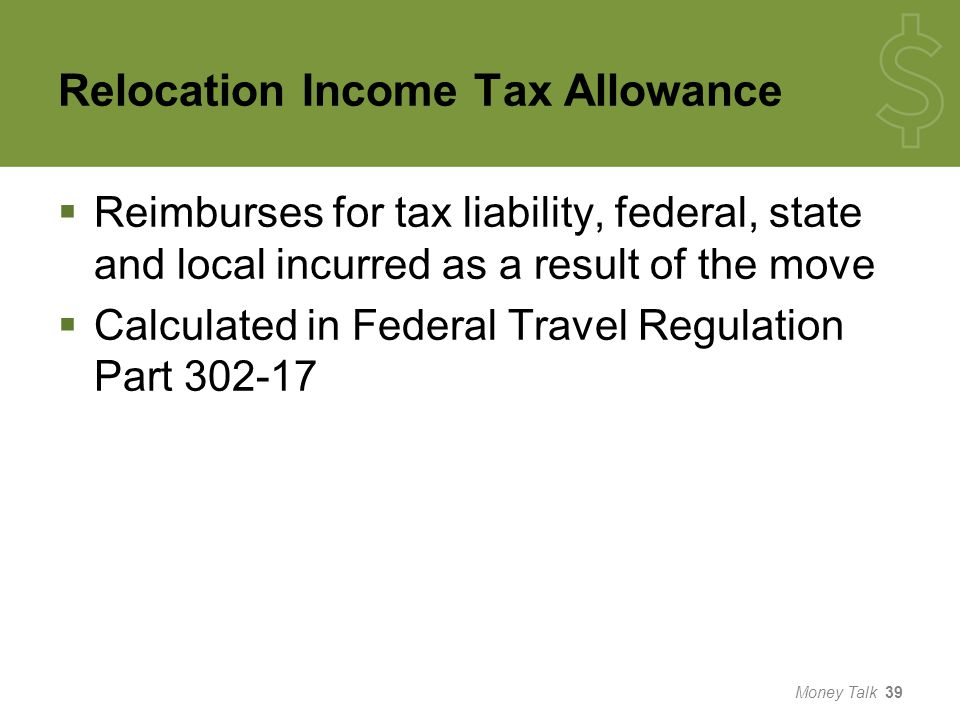 Relocation Income Tax Allowance  Reimburses for tax liability, federal, state and local incurred as a result of the move  Calculated in Federal Travel Regulation Part 302-17 Money Talk 39