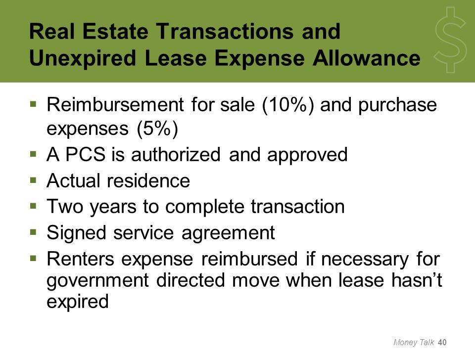 Real Estate Transactions and Unexpired Lease Expense Allowance  Reimbursement for sale (10%) and purchase expenses (5%)  A PCS is authorized and approved  Actual residence  Two years to complete transaction  Signed service agreement  Renters expense reimbursed if necessary for government directed move when lease hasn't expired Money Talk 40