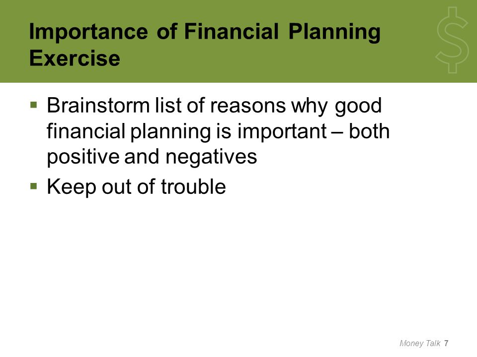Importance of Financial Planning Exercise  Brainstorm list of reasons why good financial planning is important – both positive and negatives  Keep out of trouble Money Talk 7