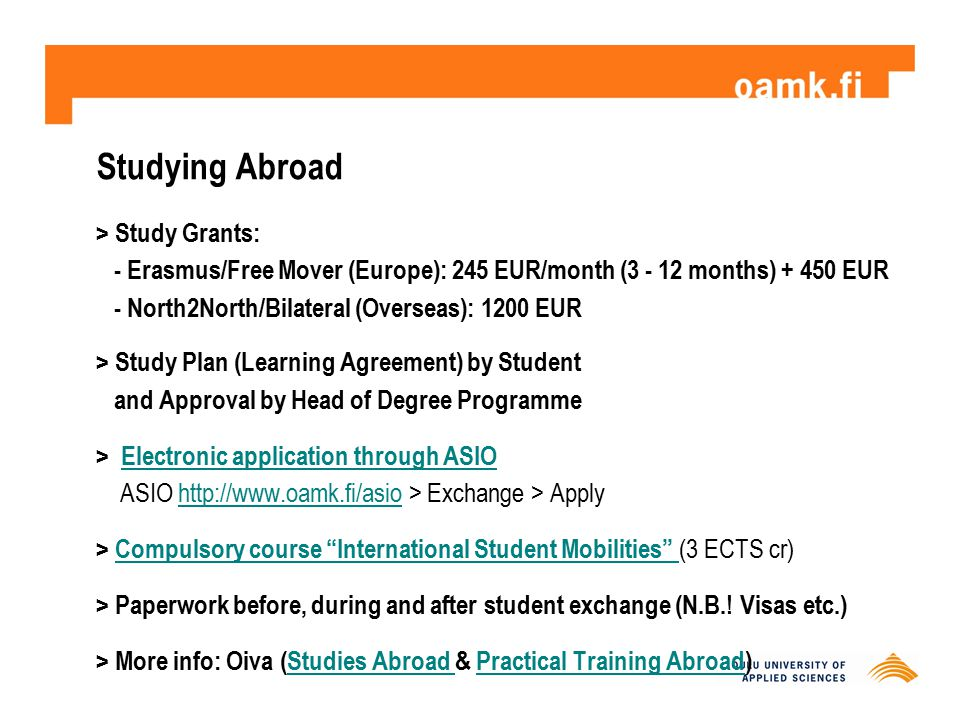 > Study Grants: - Erasmus/Free Mover (Europe): 245 EUR/month (3 - 12 months) + 450 EUR - North2North/Bilateral (Overseas): 1200 EUR > Study Plan (Lear