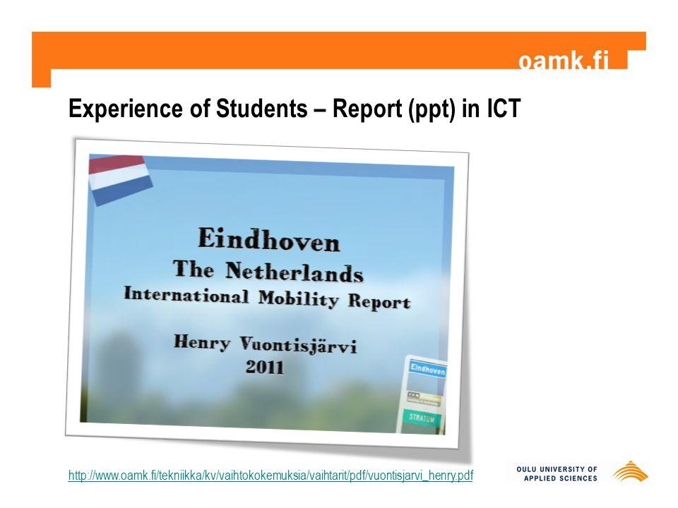 Experience of Students – Report (ppt) in ICT http://www.oamk.fi/tekniikka/kv/vaihtokokemuksia/vaihtarit/pdf/vuontisjarvi_henry.pdf