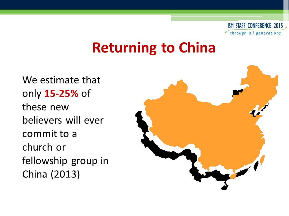 Returning to China We estimate that only 15-25% of these new believers will ever commit to a church or fellowship group in China (2013)