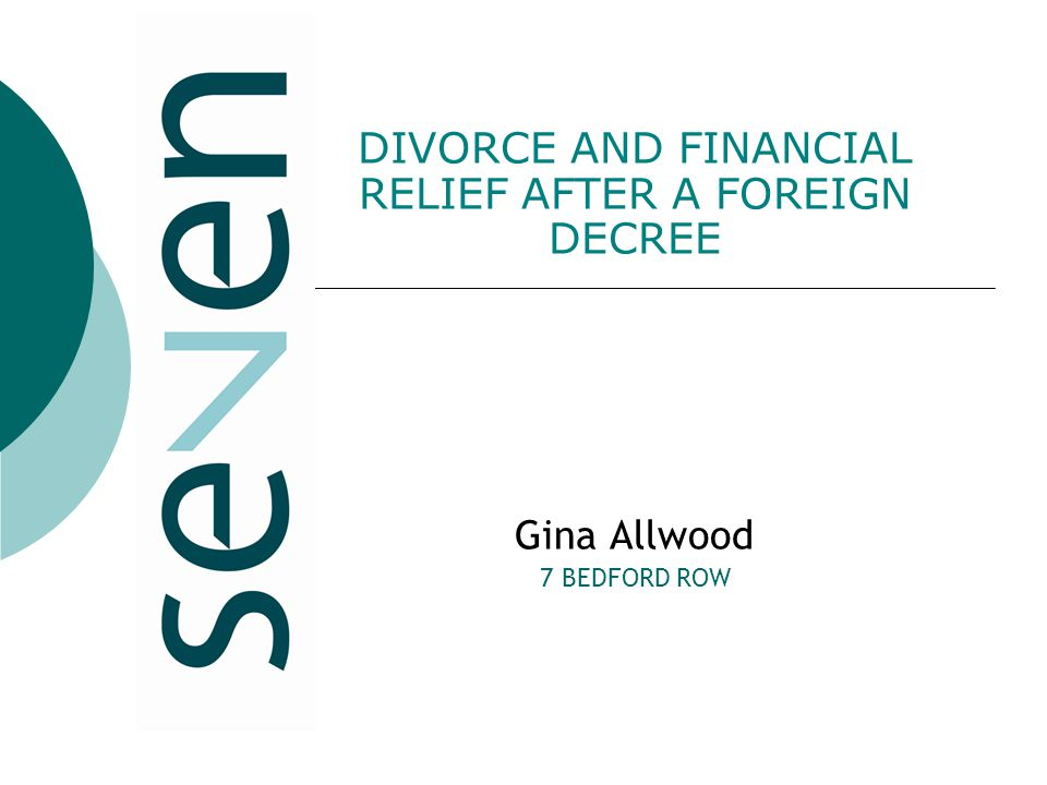 DIVORCE AND FINANCIAL RELIEF AFTER A FOREIGN DECREE Gina Allwood 7 BEDFORD ROW