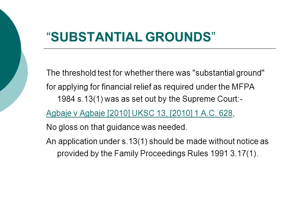 SUBSTANTIAL GROUNDS The threshold test for whether there was substantial ground for applying for financial relief as required under the MFPA 1984 s.13(1) was as set out by the Supreme Court:- Agbaje v Agbaje [2010] UKSC 13, [2010] 1 A.C.
