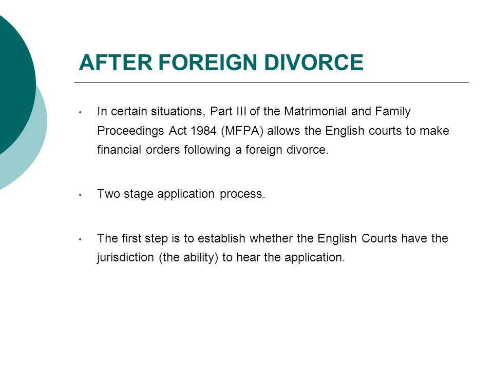 AFTER FOREIGN DIVORCE In certain situations, Part III of the Matrimonial and Family Proceedings Act 1984 (MFPA) allows the English courts to make financial orders following a foreign divorce.