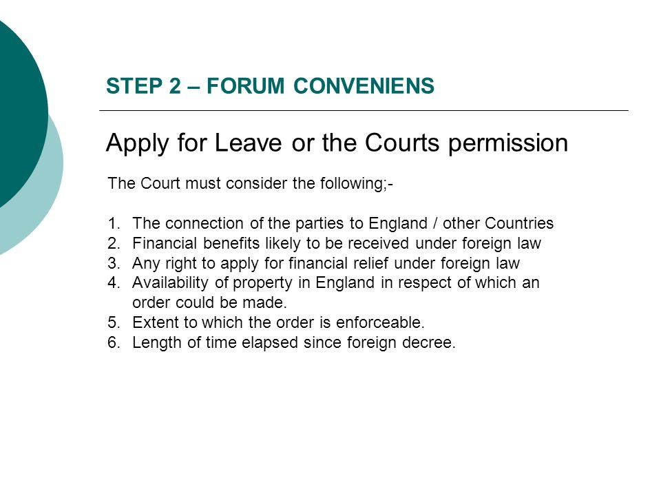 STEP 2 – FORUM CONVENIENS Apply for Leave or the Courts permission The Court must consider the following;- 1.The connection of the parties to England / other Countries 2.Financial benefits likely to be received under foreign law 3.Any right to apply for financial relief under foreign law 4.Availability of property in England in respect of which an order could be made.