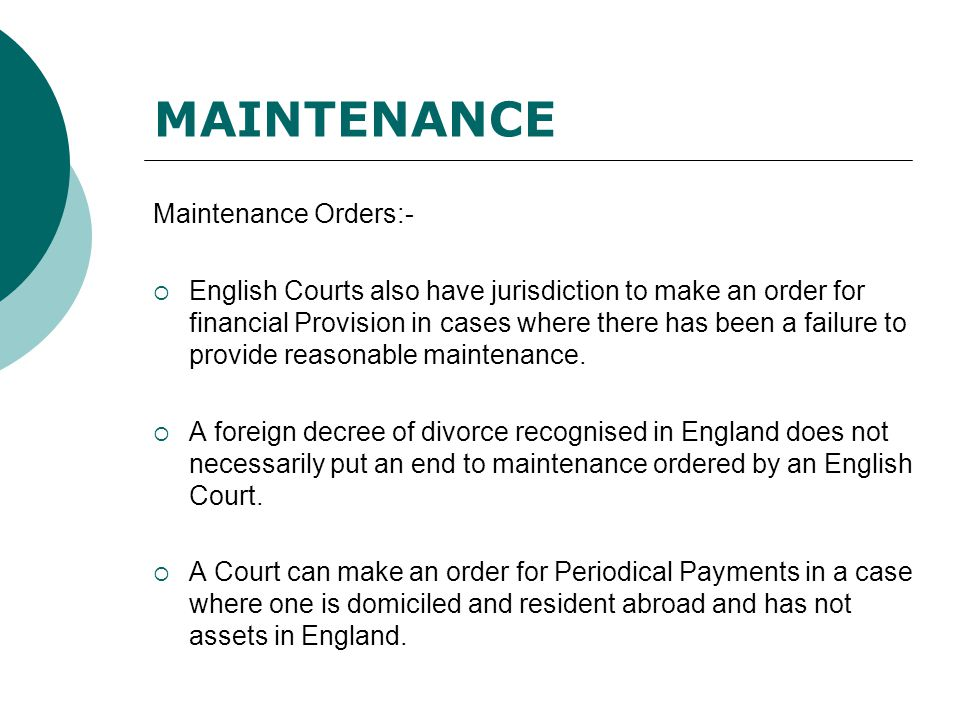 MAINTENANCE Maintenance Orders:-  English Courts also have jurisdiction to make an order for financial Provision in cases where there has been a failure to provide reasonable maintenance.