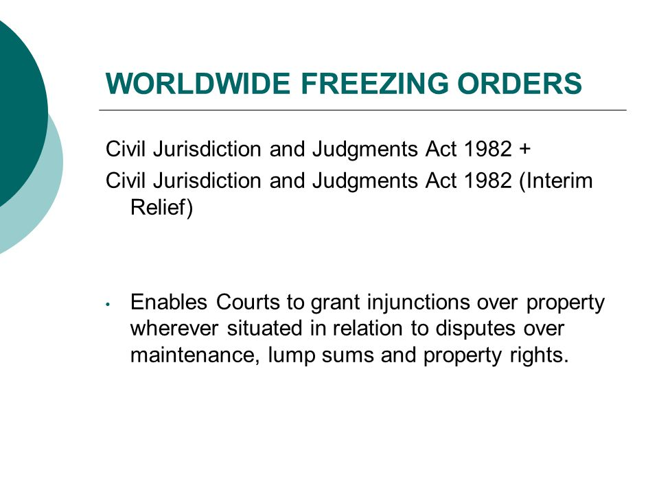 WORLDWIDE FREEZING ORDERS Civil Jurisdiction and Judgments Act 1982 + Civil Jurisdiction and Judgments Act 1982 (Interim Relief) Enables Courts to grant injunctions over property wherever situated in relation to disputes over maintenance, lump sums and property rights.